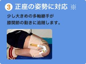 3.正座の姿勢に対応 少し大きめの多軸継手が膝関節の動きに追随します。