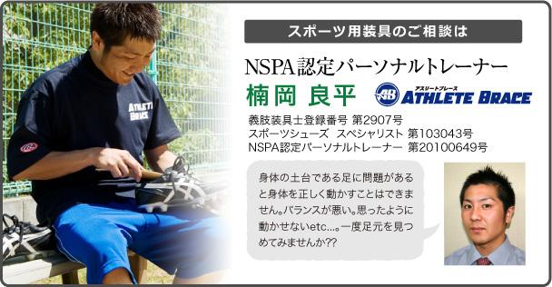 スポーツ用装具のご相談は NSPA認定パーソナルトレーナー 楠岡 良平 義肢装具士登録番号 第2907号 スポーツシューズ  スペシャリスト 第103043号 NSPA認定パーソナルトレーナー 第20100649号 身体の土台である足に問題があると身体を正しく動かすことはできません。バランスが悪い。思ったように動かせないetc...。一度足元を見つめてみませんか??